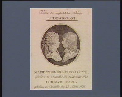 Kinder des unglüchlichen Königs Ludewigs XVI Marie Therese Charlotte gebohren zu Versailles den 19 December 1778. Ludewig Karl gebohren zu Versailles den 25 Märtz 1785 : [estampe]