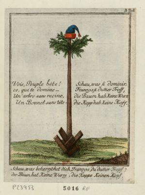 Schau, was beherrschet dich, Franzos, du dum[m]er Tropf ? Vois, peuple bête ! ce, qui te domine - un arbre sans racine, un bonnet sans tête : [estampe]