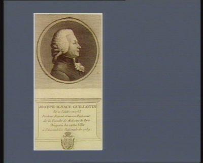 Joseph Ignace Guillotin né a Saintes en 1738 docteur regent et ancien professeur de la faculté de medecine de Paris député de cette ville à l'Assemblée nationale de 1789 : [estampe]